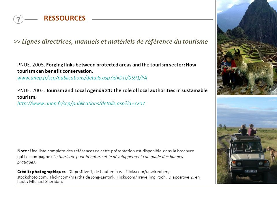 RESSOURCES ? PNUE. 2005. Forging links between protected areas and the tourism sector: How tourism can benefit conservation. www.unep.fr/scp/publicati