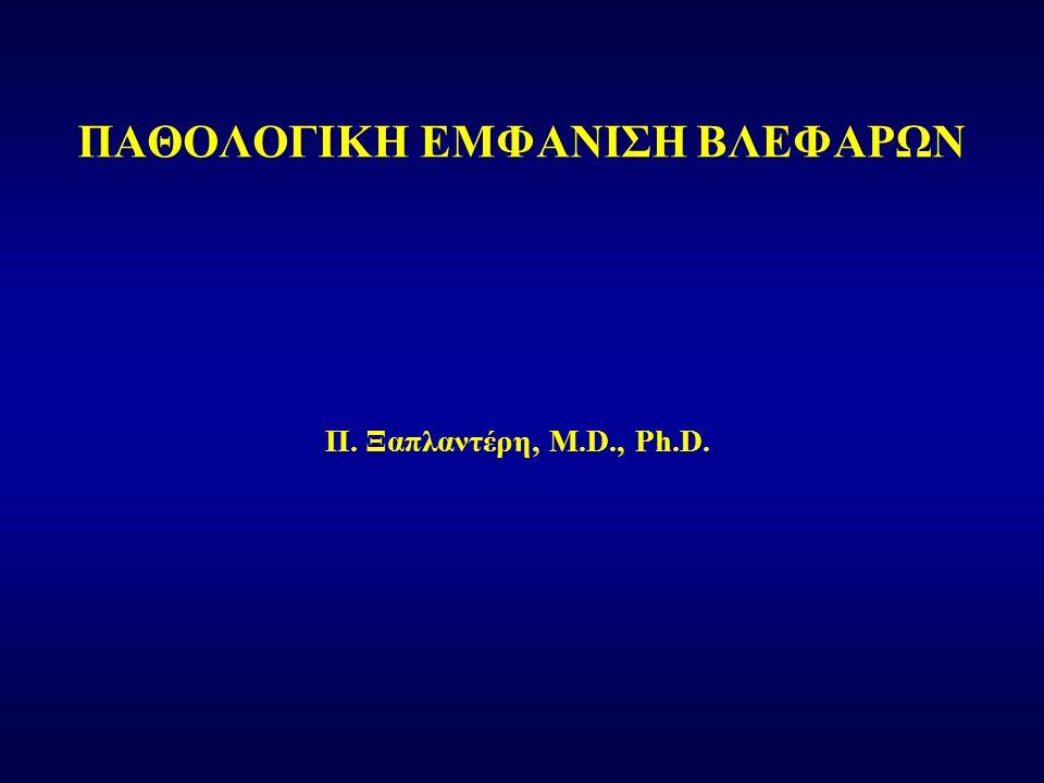 Π. Ξαπλαντέρη, M.D., Ph.D. ΠΑΘΟΛΟΓΙΚΗ ΕΜΦΑΝΙΣΗ ΒΛΕΦΑΡΩΝ