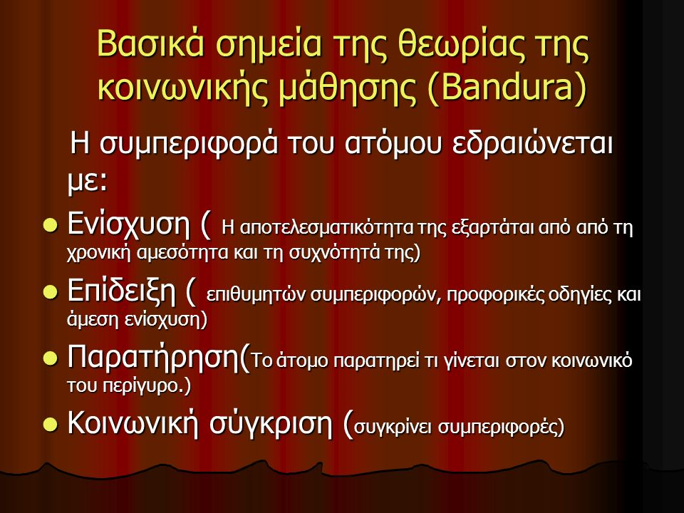 Βασικά σημεία της θεωρίας της κοινωνικής μάθησης (Bandura) Η συμπεριφορά του ατόμου εδραιώνεται με: Η συμπεριφορά του ατόμου εδραιώνεται με: Ενίσχυση ( Η αποτελεσματικότητα της εξαρτάται από από τη χρονική αμεσότητα και τη συχνότητά της) Ενίσχυση ( Η αποτελεσματικότητα της εξαρτάται από από τη χρονική αμεσότητα και τη συχνότητά της) Επίδειξη ( επιθυμητών συμπεριφορών, προφορικές οδηγίες και άμεση ενίσχυση) Επίδειξη ( επιθυμητών συμπεριφορών, προφορικές οδηγίες και άμεση ενίσχυση) Παρατήρηση( To άτομο παρατηρεί τι γίνεται στον κοινωνικό του περίγυρο.) Παρατήρηση( To άτομο παρατηρεί τι γίνεται στον κοινωνικό του περίγυρο.) Κοινωνική σύγκριση ( συγκρίνει συμπεριφορές) Κοινωνική σύγκριση ( συγκρίνει συμπεριφορές)