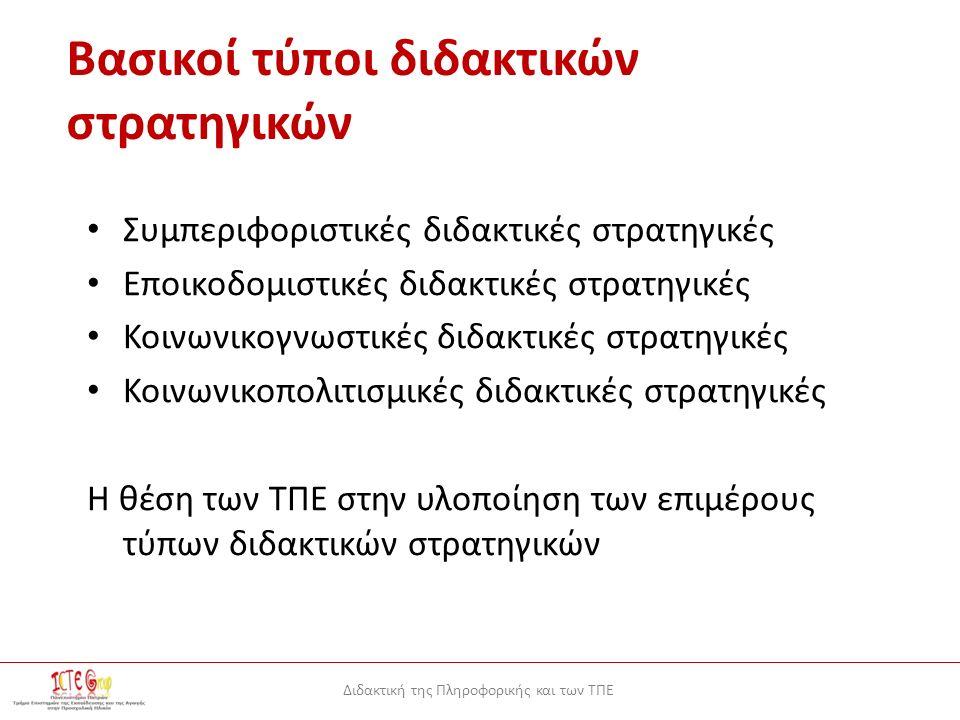 Διδακτική της Πληροφορικής και των ΤΠΕ Βασικοί τύποι διδακτικών στρατηγικών Συμπεριφοριστικές διδακτικές στρατηγικές Εποικοδομιστικές διδακτικές στρατηγικές Κοινωνικογνωστικές διδακτικές στρατηγικές Κοινωνικοπολιτισμικές διδακτικές στρατηγικές Η θέση των ΤΠΕ στην υλοποίηση των επιμέρους τύπων διδακτικών στρατηγικών