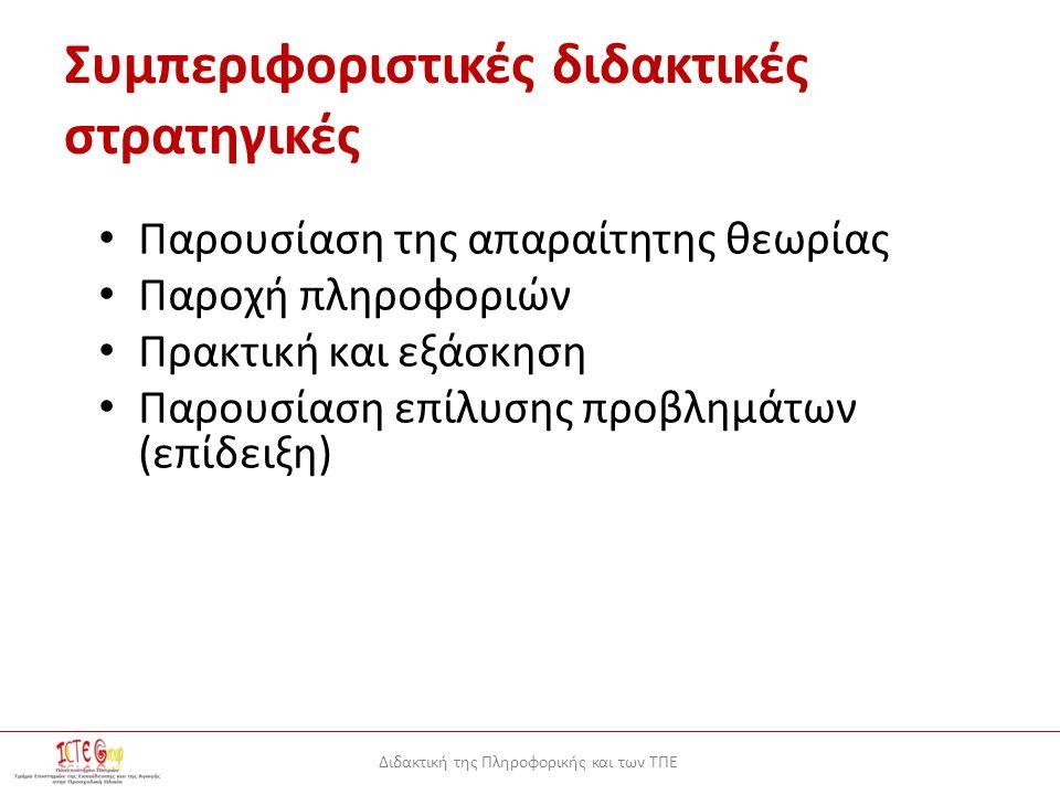 Διδακτική της Πληροφορικής και των ΤΠΕ Συμπεριφοριστικές διδακτικές στρατηγικές Παρουσίαση της απαραίτητης θεωρίας Παροχή πληροφοριών Πρακτική και εξάσκηση Παρουσίαση επίλυσης προβλημάτων (επίδειξη)