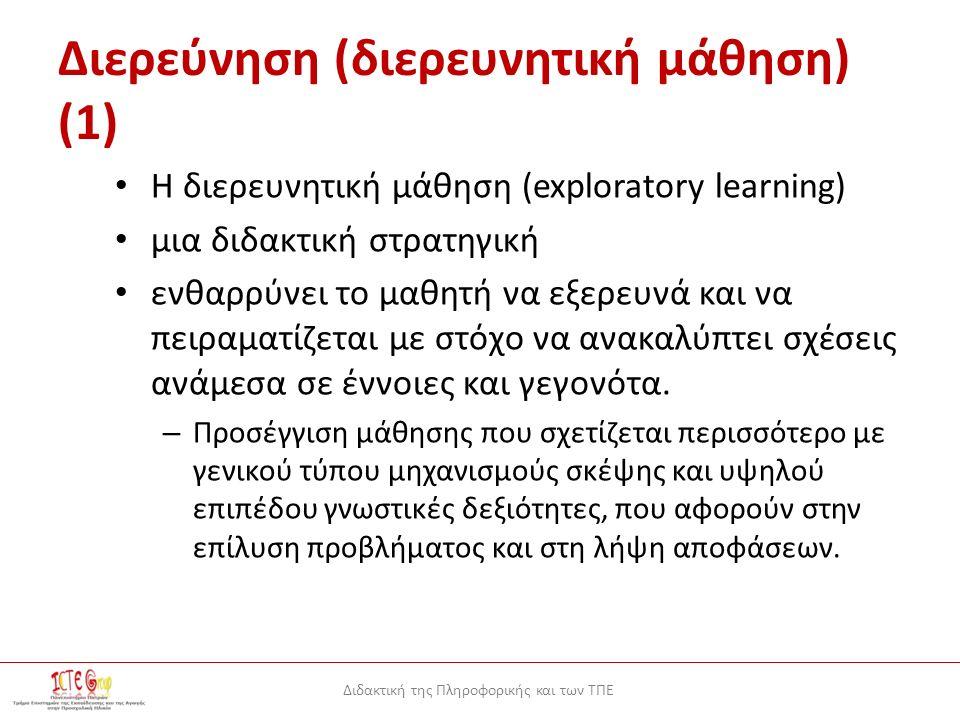 Διδακτική της Πληροφορικής και των ΤΠΕ Διερεύνηση (διερευνητική μάθηση) (1) H διερευνητική μάθηση (exploratory learning) μια διδακτική στρατηγική ενθαρρύνει το μαθητή να εξερευνά και να πειραματίζεται με στόχο να ανακαλύπτει σχέσεις ανάμεσα σε έννοιες και γεγονότα.