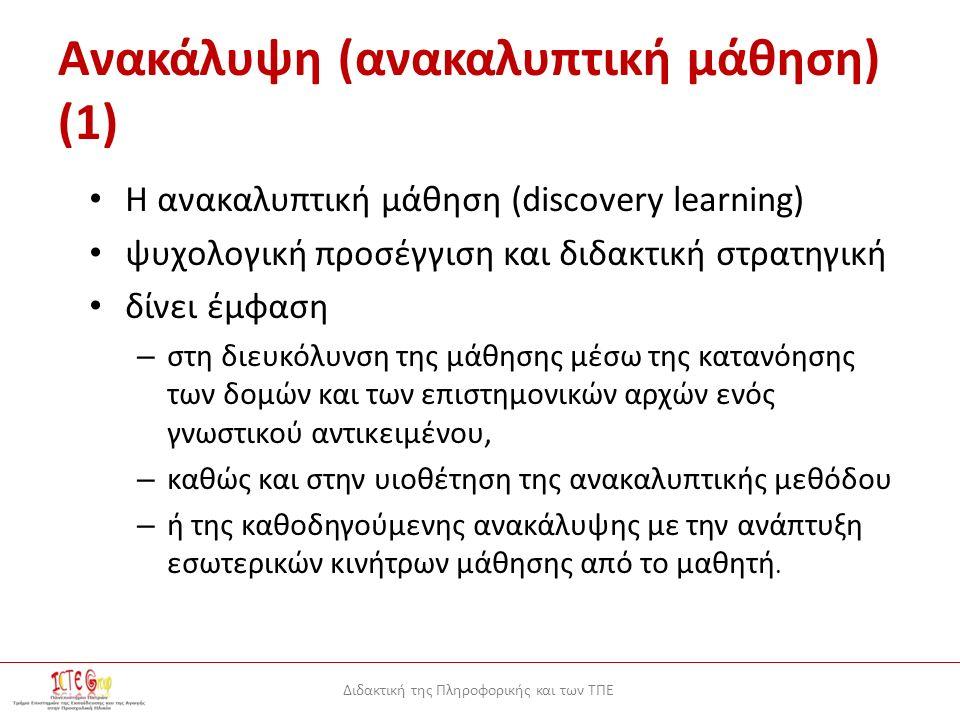 Διδακτική της Πληροφορικής και των ΤΠΕ Ανακάλυψη (ανακαλυπτική μάθηση) (1) Η ανακαλυπτική μάθηση (discovery learning) ψυχολογική προσέγγιση και διδακτική στρατηγική δίνει έμφαση – στη διευκόλυνση της μάθησης μέσω της κατανόησης των δομών και των επιστημονικών αρχών ενός γνωστικού αντικειμένου, – καθώς και στην υιοθέτηση της ανακαλυπτικής μεθόδου – ή της καθοδηγούμενης ανακάλυψης με την ανάπτυξη εσωτερικών κινήτρων μάθησης από το μαθητή.
