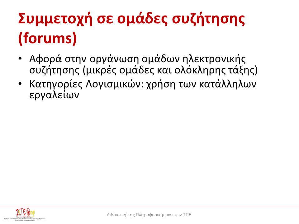 Διδακτική της Πληροφορικής και των ΤΠΕ Συμμετοχή σε ομάδες συζήτησης (forums) Αφορά στην οργάνωση ομάδων ηλεκτρονικής συζήτησης (μικρές ομάδες και ολόκληρης τάξης) Κατηγορίες Λογισμικών: χρήση των κατάλληλων εργαλείων