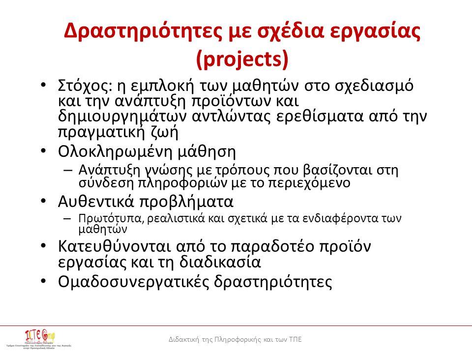 Διδακτική της Πληροφορικής και των ΤΠΕ Δραστηριότητες με σχέδια εργασίας (projects) Στόχος: η εμπλοκή των μαθητών στο σχεδιασμό και την ανάπτυξη προϊόντων και δημιουργημάτων αντλώντας ερεθίσματα από την πραγματική ζωή Ολοκληρωμένη μάθηση – Ανάπτυξη γνώσης με τρόπους που βασίζονται στη σύνδεση πληροφοριών με το περιεχόμενο Αυθεντικά προβλήματα – Πρωτότυπα, ρεαλιστικά και σχετικά με τα ενδιαφέροντα των μαθητών Κατευθύνονται από το παραδοτέο προϊόν εργασίας και τη διαδικασία Ομαδοσυνεργατικές δραστηριότητες