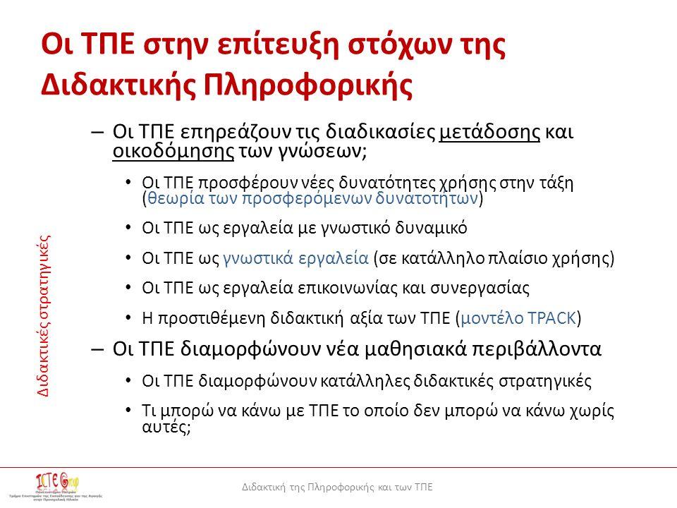 Διδακτική της Πληροφορικής και των ΤΠΕ Οι ΤΠΕ στην επίτευξη στόχων της Διδακτικής Πληροφορικής – Οι ΤΠΕ επηρεάζουν τις διαδικασίες μετάδοσης και οικοδόμησης των γνώσεων; Οι ΤΠΕ προσφέρουν νέες δυνατότητες χρήσης στην τάξη (θεωρία των προσφερόμενων δυνατοτήτων) Οι ΤΠΕ ως εργαλεία με γνωστικό δυναμικό Οι ΤΠΕ ως γνωστικά εργαλεία (σε κατάλληλο πλαίσιο χρήσης) Οι ΤΠΕ ως εργαλεία επικοινωνίας και συνεργασίας Η προστιθέμενη διδακτική αξία των ΤΠΕ (μοντέλο TPACK) – Οι ΤΠΕ διαμορφώνουν νέα μαθησιακά περιβάλλοντα Οι ΤΠΕ διαμορφώνουν κατάλληλες διδακτικές στρατηγικές Τι μπορώ να κάνω με ΤΠΕ το οποίο δεν μπορώ να κάνω χωρίς αυτές; Διδακτικές στρατηγικές