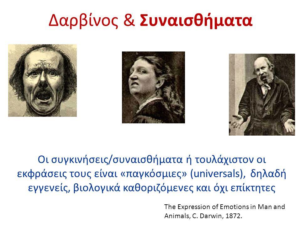 Δαρβίνος & Συναισθήματα Oι συγκινήσεις/συναισθήματα ή τουλάχιστον οι εκφράσεις τους είναι «παγκόσμιες» (universals), δηλαδή εγγενείς, βιολογικά καθοριζόμενες και όχι επίκτητες The Expression of Emotions in Man and Animals, C.