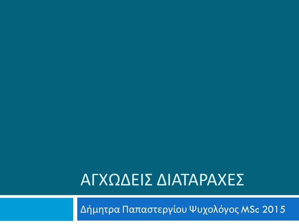 ΑΓΧΩΔΕΙΣ ΔΙΑΤΑΡΑΧΕΣ Δήμητρα Παπαστεργίου Ψυχολόγος MSc 2015