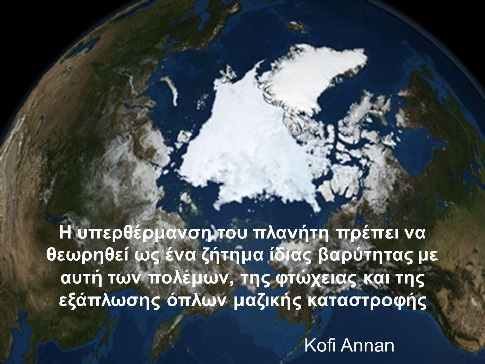 Η υπερθέρμανση του πλανήτη πρέπει να θεωρηθεί ως ένα ζήτημα ίδιας βαρύτητας με αυτή των πολέμων, της φτώχειας και της εξάπλωσης όπλων μαζικής καταστροφής Kofi Annan
