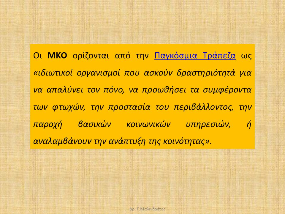 Δρ. Γ.Μαλινδρέτος Οι MΚΟ ορίζονται από την Παγκόσμια Τράπεζα ως «ιδιωτικοί οργανισμοί που ασκούν δραστηριότητά για να απαλύνει τον πόνο, να προωθήσει