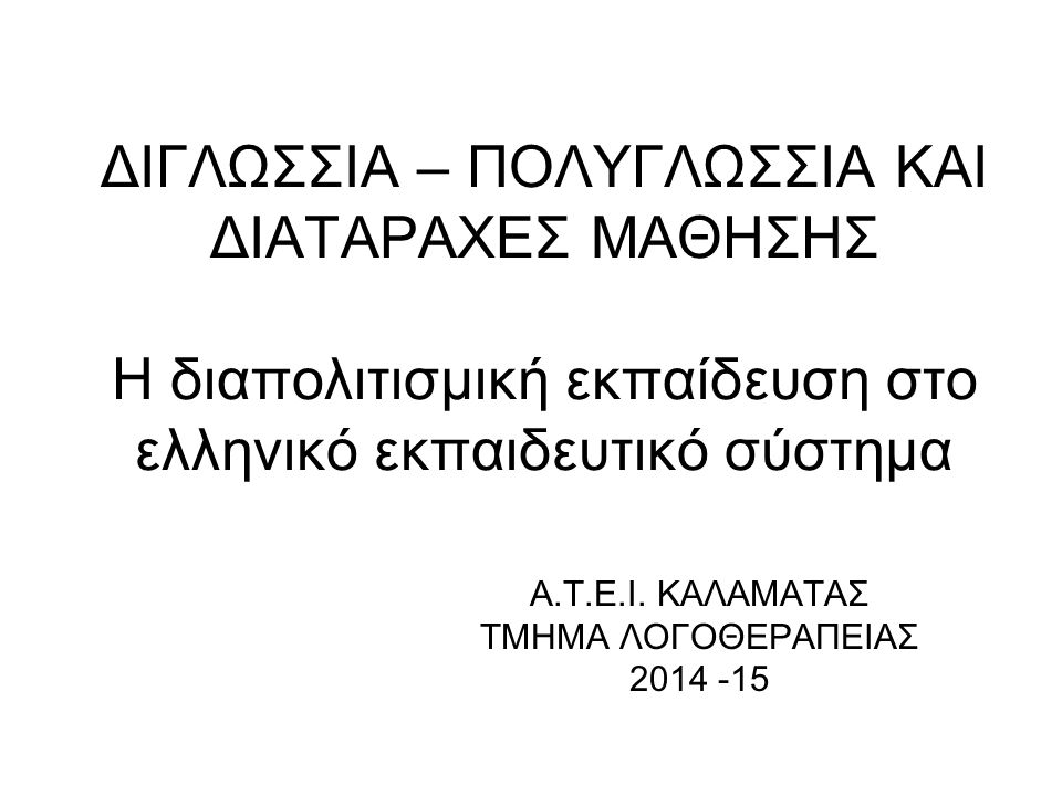 ΔΙΓΛΩΣΣΙΑ – ΠΟΛΥΓΛΩΣΣΙΑ ΚΑΙ ΔΙΑΤΑΡΑΧΕΣ ΜΑΘΗΣΗΣ Η διαπολιτισμική εκπαίδευση στο ελληνικό εκπαιδευτικό σύστημα A.T.E.I. ΚΑΛΑΜΑΤΑΣ ΤΜΗΜΑ ΛΟΓΟΘΕΡΑΠΕΙΑΣ 20