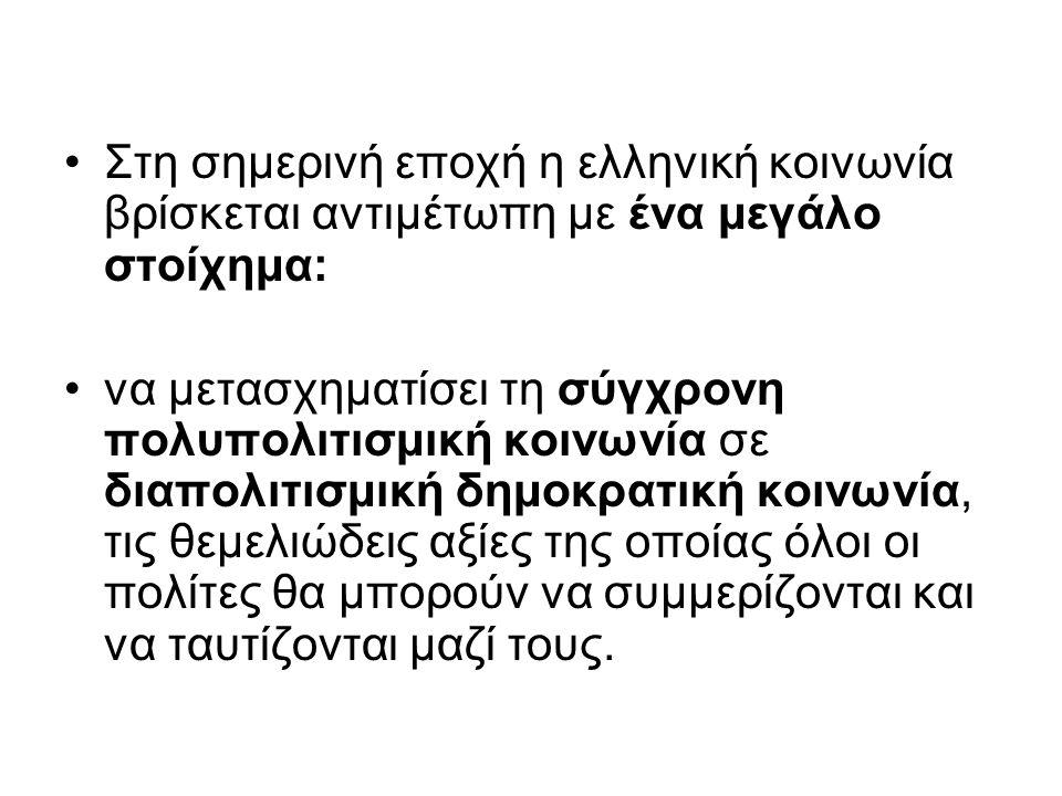Στη σημερινή εποχή η ελληνική κοινωνία βρίσκεται αντιμέτωπη με ένα μεγάλο στοίχημα: να μετασχηματίσει τη σύγχρονη πολυπολιτισμική κοινωνία σε διαπολιτισμική δημοκρατική κοινωνία, τις θεμελιώδεις αξίες της οποίας όλοι οι πολίτες θα μπορούν να συμμερίζονται και να ταυτίζονται μαζί τους.