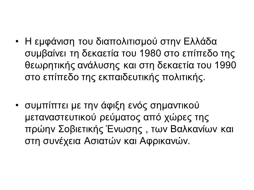 Στο επίπεδο της εκπαιδευτικής πολιτικής με το Νόμο 2413 του 1996 αναγνωρίζεται η πολυπολιτισμικότητα της ελληνικής κοινωνίας και καθιερώνεται η διαπολιτισμική εκπαίδευση στο ελληνικό εκπαιδευτικό σύστημα.