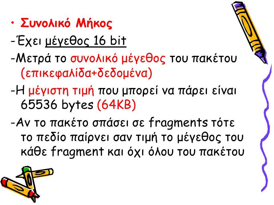 Συνολικό Μήκος -Έχει μέγεθος 16 bit -Μετρά το συνολικό μέγεθος του πακέτου (επικεφαλίδα+δεδομένα) -Η μέγιστη τιμή που μπορεί να πάρει είναι 65536 bytes (64ΚΒ) -Αν το πακέτο σπάσει σε fragments τότε το πεδίο παίρνει σαν τιμή το μέγεθος του κάθε fragment και όχι όλου του πακέτου