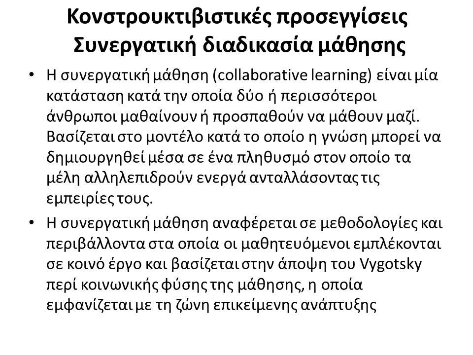 Κονστρουκτιβιστικές προσεγγίσεις Συνεργατική διαδικασία μάθησης Η συνεργατική μάθηση (collaborative learning) είναι μία κατάσταση κατά την οποία δύο ή περισσότεροι άνθρωποι μαθαίνουν ή προσπαθούν να μάθουν μαζί.