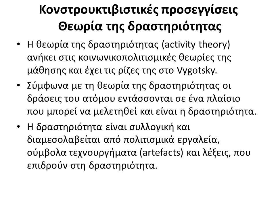 Κονστρουκτιβιστικές προσεγγίσεις Θεωρία της δραστηριότητας Η θεωρία της δραστηριότητας (activity theory) ανήκει στις κοινωνικοπολιτισμικές θεωρίες της μάθησης και έχει τις ρίζες της στο Vygotsky.