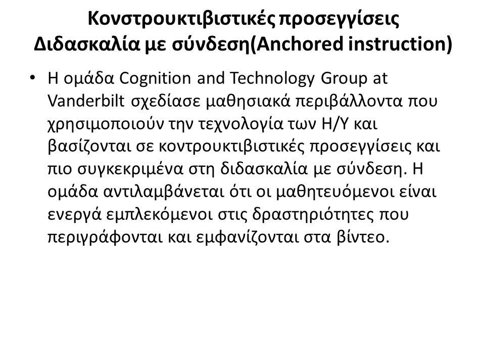 Κονστρουκτιβιστικές προσεγγίσεις Διδασκαλία με σύνδεση(Anchored instruction) Η ομάδα Cognition and Technology Group at Vanderbilt σχεδίασε μαθησιακά περιβάλλοντα που χρησιμοποιούν την τεχνολογία των Η/Υ και βασίζονται σε κοντρουκτιβιστικές προσεγγίσεις και πιο συγκεκριμένα στη διδασκαλία με σύνδεση.