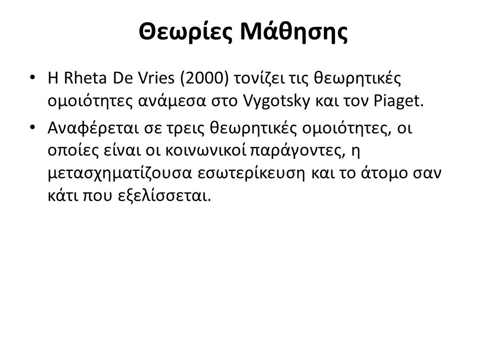 Θεωρίες Μάθησης Η Rheta De Vries (2000) τονίζει τις θεωρητικές ομοιότητες ανάμεσα στο Vygotsky και τον Piaget.
