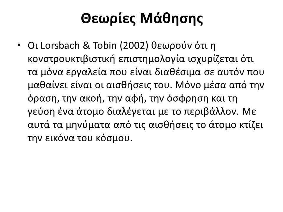 Θεωρίες Μάθησης Οι Lorsbach & Tobin (2002) θεωρούν ότι η κονστρουκτιβιστική επιστημολογία ισχυρίζεται ότι τα μόνα εργαλεία που είναι διαθέσιμα σε αυτόν που μαθαίνει είναι οι αισθήσεις του.