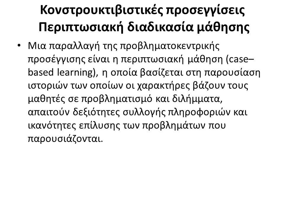 Κονστρουκτιβιστικές προσεγγίσεις Περιπτωσιακή διαδικασία μάθησης Μια παραλλαγή της προβληματοκεντρικής προσέγγισης είναι η περιπτωσιακή μάθηση (case– based learning), η οποία βασίζεται στη παρουσίαση ιστοριών των οποίων οι χαρακτήρες βάζουν τους μαθητές σε προβληματισμό και διλήμματα, απαιτούν δεξιότητες συλλογής πληροφοριών και ικανότητες επίλυσης των προβλημάτων που παρουσιάζονται.