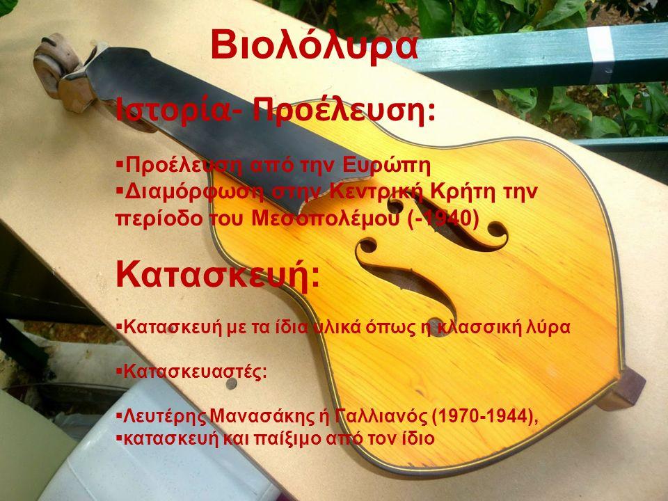 Βιολόλυρα Ιστορία- Προέλευση:  Προέλευση από την Ευρώπη  Διαμόρφωση στην Κεντρική Κρήτη την περίοδο του Μεσοπολέμου (-1940) Κατασκευή:  Κατασκευή με τα ίδια υλικά όπως η κλασσική λύρα  Κατασκευαστές:  Λευτέρης Μανασάκης ή Γαλλιανός (1970-1944),  κατασκευή και παίξιμο από τον ίδιο