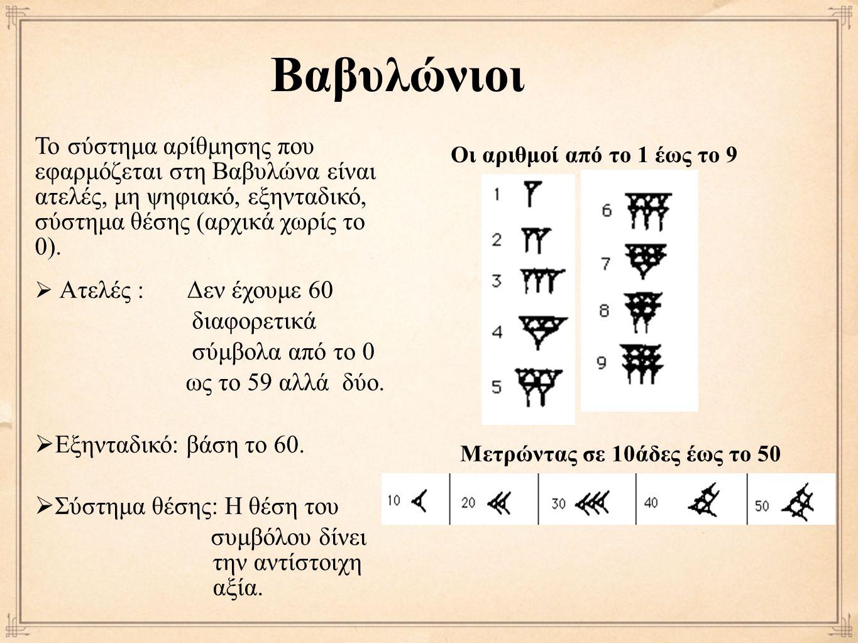 Βαβυλώνιοι Το σύστημα αρίθμησης που εφαρμόζεται στη Βαβυλώνα είναι ατελές, μη ψηφιακό, εξηνταδικό, σύστημα θέσης (αρχικά χωρίς το 0).  Ατελές : Δεν έ