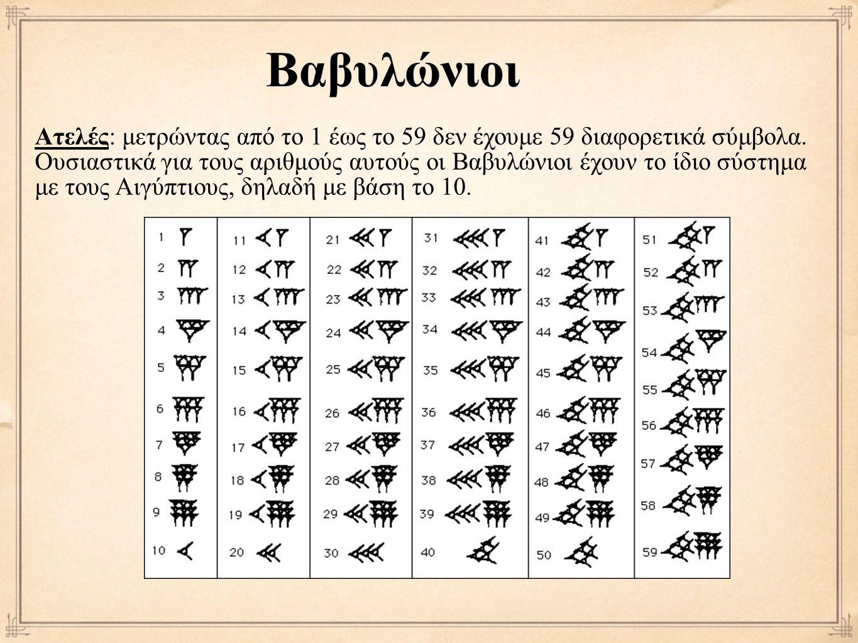 Βαβυλώνιοι Ατελές: μετρώντας από το 1 έως το 59 δεν έχουμε 59 διαφορετικά σύμβολα. Ουσιαστικά για τους αριθμούς αυτούς οι Βαβυλώνιοι έχουν το ίδιο σύσ