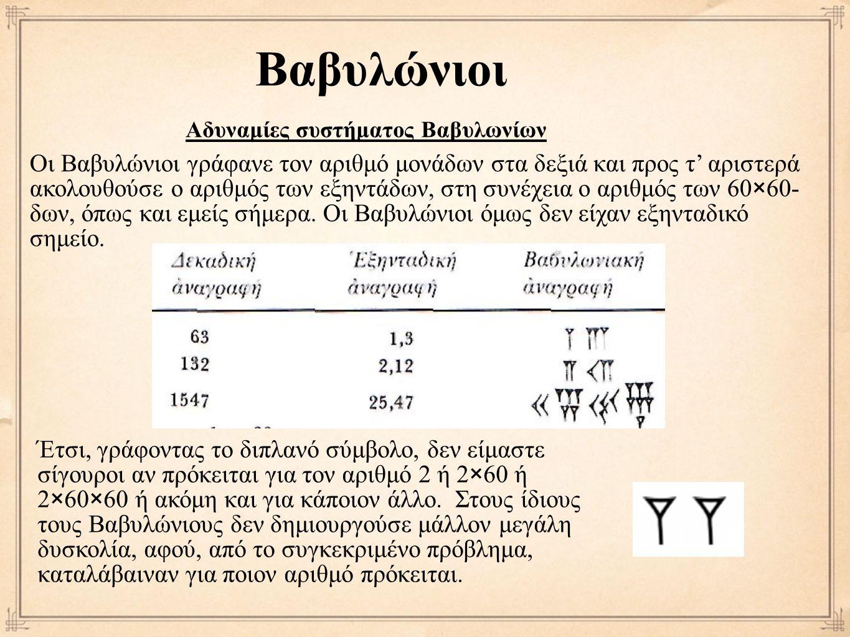 Βαβυλώνιοι Οι Βαβυλώνιοι γράφανε τον αριθμό μονάδων στα δεξιά και προς τ' αριστερά ακολουθούσε ο αριθμός των εξηντάδων, στη συνέχεια ο αριθμός των 60×60- δων, όπως και εμείς σήμερα.