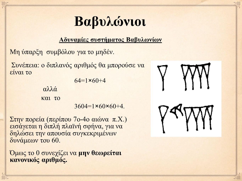 Βαβυλώνιοι Αδυναμίες συστήματος Βαβυλωνίων Μη ύπαρξη συμβόλου για το μηδέν. Συνέπεια: ο διπλανός αριθμός θα μπορούσε να είναι το 64=1×60+4 αλλά και το