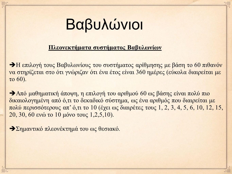 Βαβυλώνιοι Πλεονεκτήματα συστήματος Βαβυλωνίων  Η επιλογή τους Βαβυλωνίους του συστήματος αρίθμησης με βάση το 60 πιθανόν να στηρίζεται στο ότι γνώριζαν ότι ένα έτος είναι 360 ημέρες (εύκολα διαιρείται με το 60).