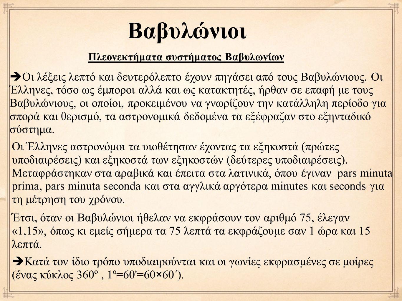 Βαβυλώνιοι Πλεονεκτήματα συστήματος Βαβυλωνίων  Οι λέξεις λεπτό και δευτερόλεπτο έχουν πηγάσει από τους Βαβυλώνιους. Οι Έλληνες, τόσο ως έμποροι αλλά