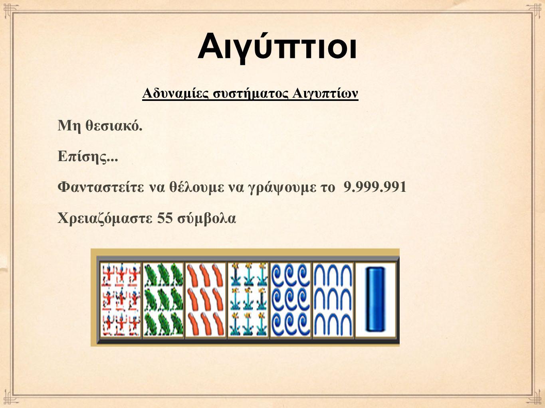Μη θεσιακό. Επίσης... Φανταστείτε να θέλουμε να γράψουμε το 9.999.991 Χρειαζόμαστε 55 σύμβολα Αιγύπτιοι Αδυναμίες συστήματος Αιγυπτίων