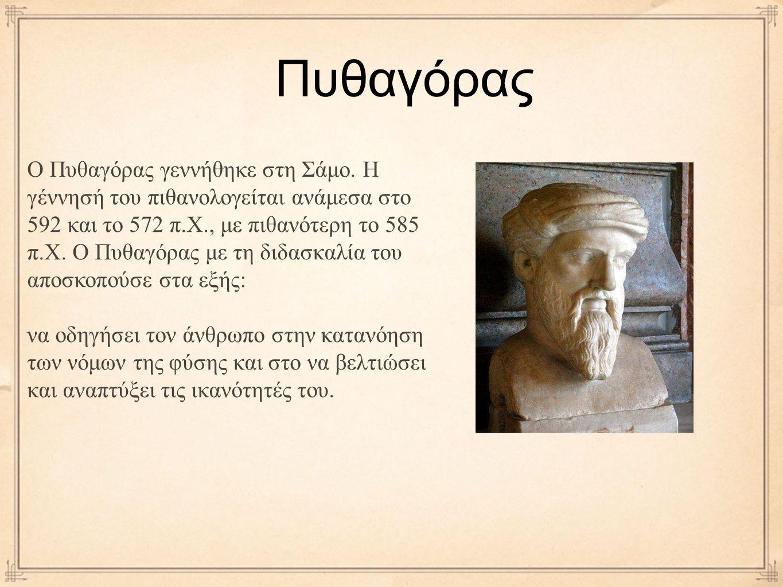Πυθαγόρας Ο Πυθαγόρας γεννήθηκε στη Σάμο. Η γέννησή του πιθανολογείται ανάμεσα στο 592 και το 572 π.Χ., με πιθανότερη το 585 π.Χ. Ο Πυθαγόρας με τη δι