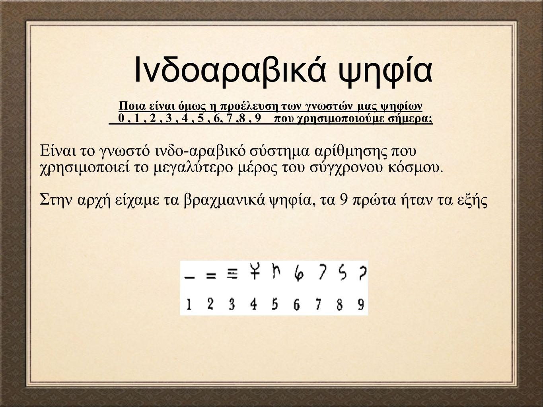 Ινδοαραβικά ψηφία Είναι το γνωστό ινδο-αραβικό σύστημα αρίθμησης που χρησιμοποιεί το μεγαλύτερο μέρος του σύγχρονου κόσμου. Στην αρχή είχαμε τα βραχμα