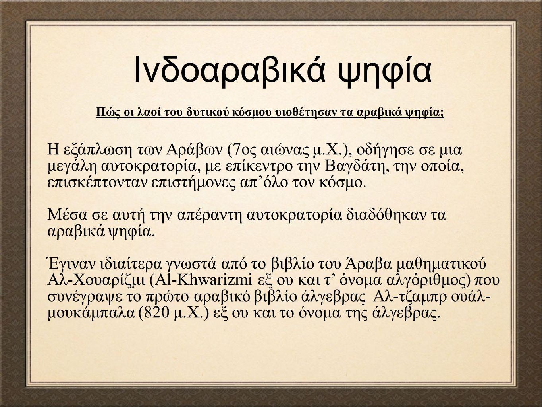 Ινδοαραβικά ψηφία Η εξάπλωση των Αράβων (7ος αιώνας μ.Χ.), οδήγησε σε μια μεγάλη αυτοκρατορία, με επίκεντρο την Βαγδάτη, την οποία, επισκέπτονταν επισ