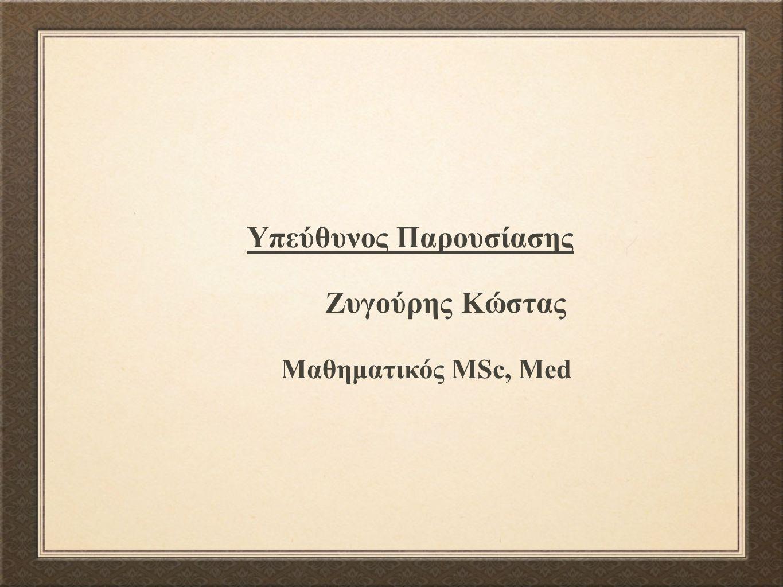 Υπεύθυνος Παρουσίασης Ζυγούρης Κώστας Μαθηματικός MSc, Med