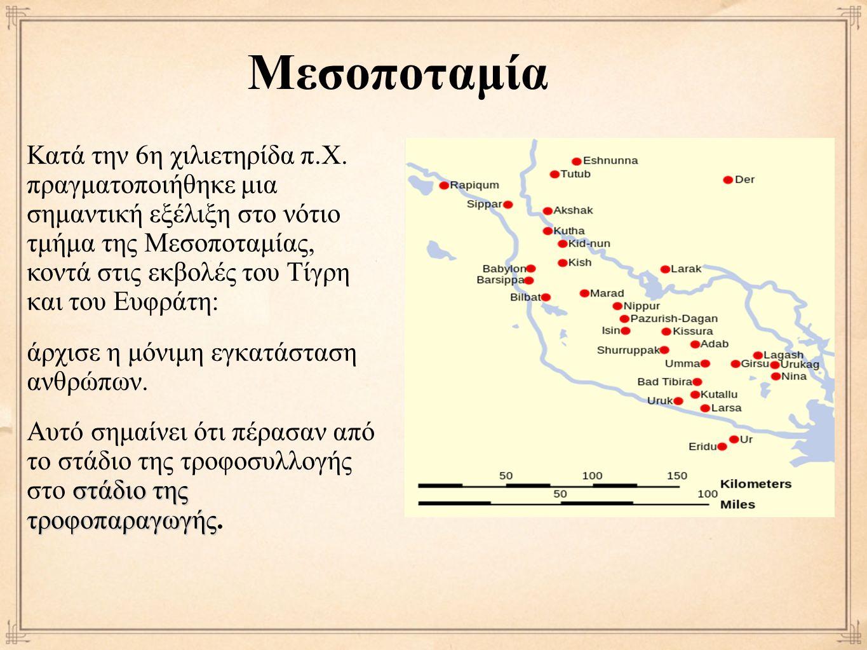 Μεσοποταμία Κατά την 6η χιλιετηρίδα π.Χ. πραγματοποιήθηκε μια σημαντική εξέλιξη στο νότιο τμήμα της Μεσοποταμίας, κοντά στις εκβολές του Τίγρη και του