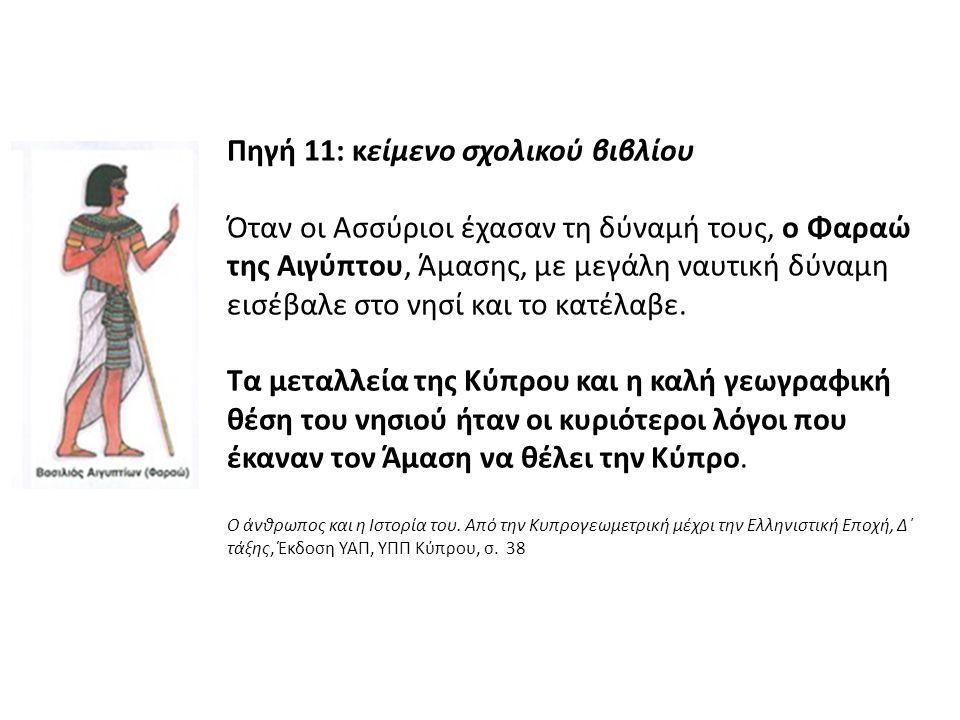 Πηγή 11: κείμενο σχολικού βιβλίου Όταν οι Ασσύριοι έχασαν τη δύναμή τους, ο Φαραώ της Αιγύπτου, Άμασης, με μεγάλη ναυτική δύναμη εισέβαλε στο νησί και το κατέλαβε.
