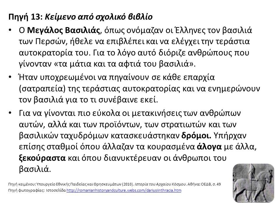 Πηγή 13: Κείμενο από σχολικό βιβλίο Ο Μεγάλος Βασιλιάς, όπως ονόμαζαν οι Έλληνες τον βασιλιά των Περσών, ήθελε να επιβλέπει και να ελέγχει την τεράστια αυτοκρατορία του.