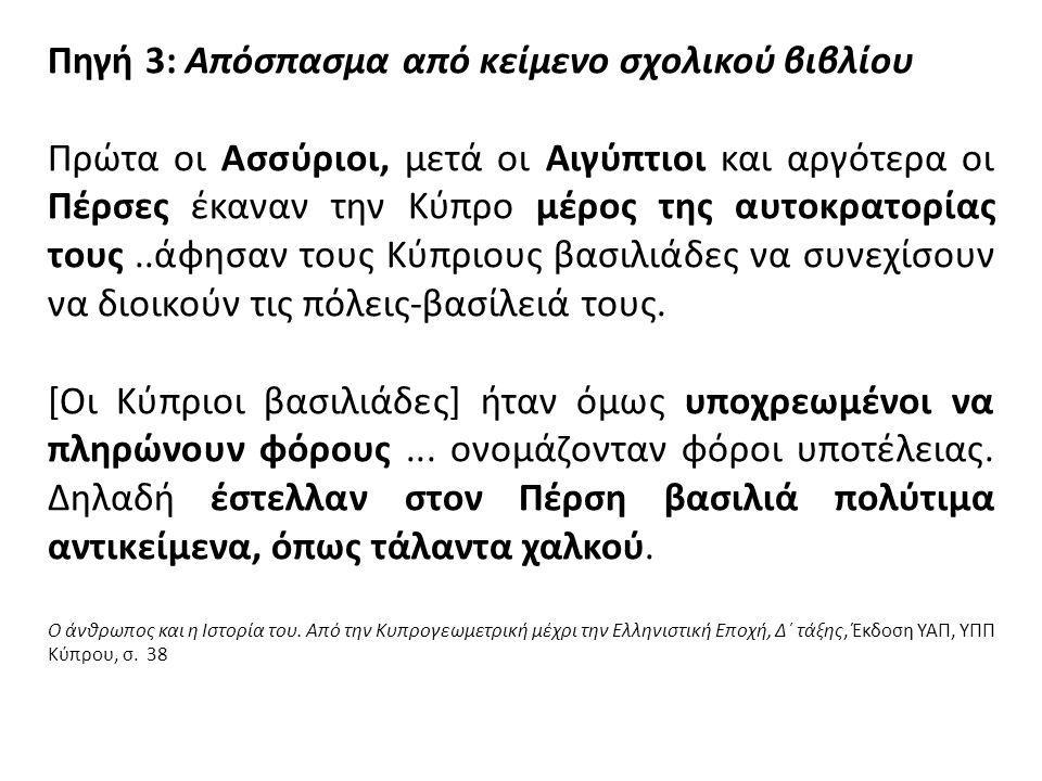 Πηγή 3: Απόσπασμα από κείμενο σχολικού βιβλίου Πρώτα οι Ασσύριοι, μετά οι Αιγύπτιοι και αργότερα οι Πέρσες έκαναν την Κύπρο μέρος της αυτοκρατορίας τους..άφησαν τους Κύπριους βασιλιάδες να συνεχίσουν να διοικούν τις πόλεις-βασίλειά τους.