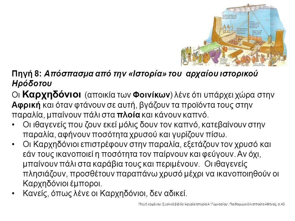 Πηγή 8: Απόσπασμα από την «Ιστορία» του αρχαίου ιστορικού Ηρόδοτου Οι Καρχηδόνιοι (αποικία των Φοινίκων) λένε ότι υπάρχει χώρα στην Αφρική και όταν φτάνουν σε αυτή, βγάζουν τα προϊόντα τους στην παραλία, μπαίνουν πάλι στα πλοία και κάνουν καπνό.