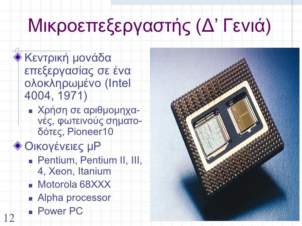 12 Μικροεπεξεργαστής (Δ' Γενιά) Κεντρική μονάδα επεξεργασίας σε ένα ολοκληρωμένο (Intel 4004, 1971) Χρήση σε αριθμομηχα- νές, φωτεινούς σηματο- δότες, Pioneer10 Οικογένειες μP Pentium, Pentium II, III, 4, Xeon, Itanium Motorola 68ΧΧΧ Alpha processor Power PC