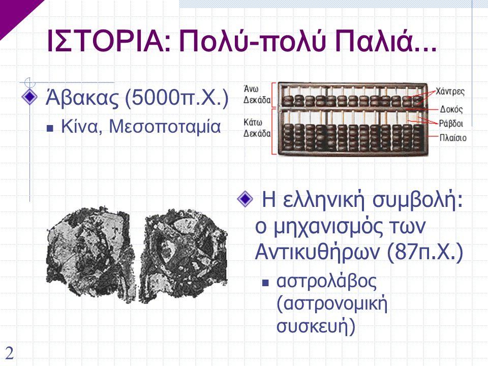 2 ΙΣΤΟΡΙΑ: Πολύ-πολύ Παλιά... Άβακας (5000π.Χ.) Κίνα, Μεσοποταμία Η ελληνική συμβολή: ο μηχανισμός των Αντικυθήρων (87π.Χ.) αστρολάβος (αστρονομική συ