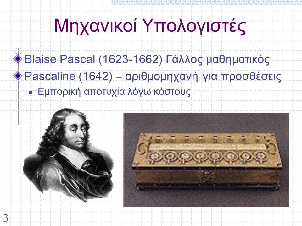 3 Blaise Pascal (1623-1662) Γάλλος μαθηματικός Pascaline (1642) – αριθμομηχανή για προσθέσεις Εμπορική αποτυχία λόγω κόστους Μηχανικοί Υπολογιστές