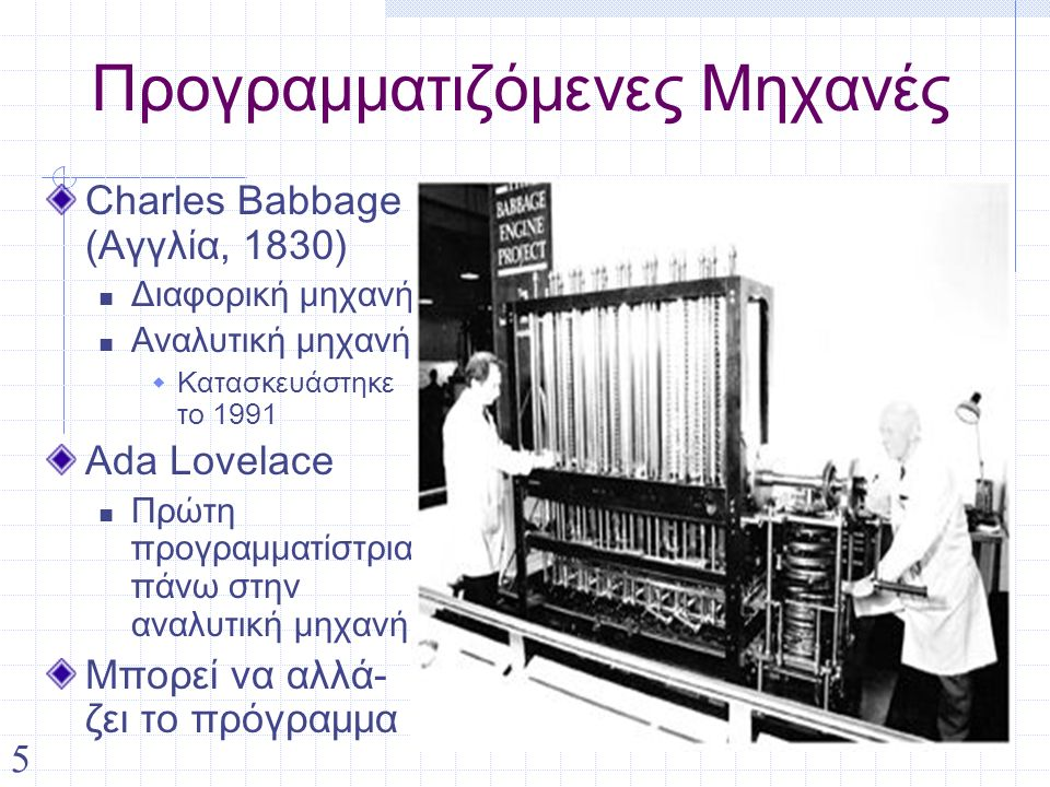 5 Προγραμματιζόμενες Μηχανές Charles Babbage (Αγγλία, 1830) Διαφορική μηχανή Αναλυτική μηχανή  Κατασκευάστηκε το 1991 Ada Lovelace Πρώτη προγραμματίστρια πάνω στην αναλυτική μηχανή Μπορεί να αλλά- ζει το πρόγραμμα
