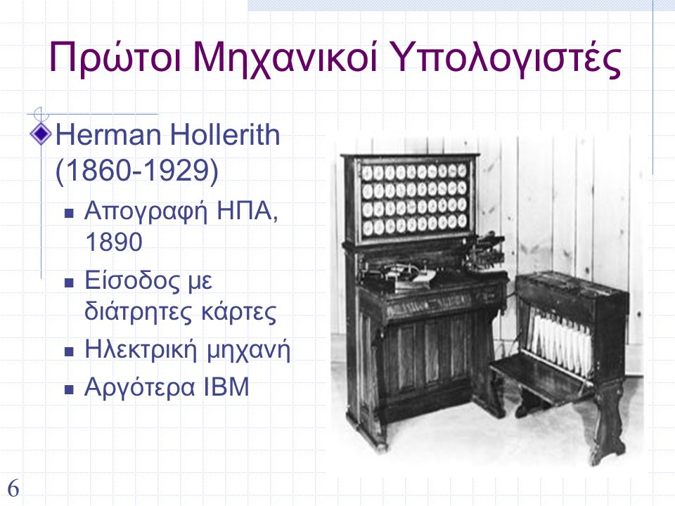6 Πρώτοι Μηχανικοί Υπολογιστές Herman Hollerith (1860-1929) Απογραφή ΗΠΑ, 1890 Είσοδος με διάτρητες κάρτες Ηλεκτρική μηχανή Αργότερα IBM