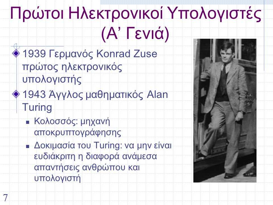 7 Πρώτοι Ηλεκτρονικοί Υπολογιστές (Α' Γενιά) 1939 Γερμανός Konrad Zuse πρώτος ηλεκτρονικός υπολογιστής 1943 Άγγλος μαθηματικός Alan Turing Κολοσσός: μηχανή αποκρυπτογράφησης Δοκιμασία του Turing: να μην είναι ευδιάκριτη η διαφορά ανάμεσα απαντήσεις ανθρώπου και υπολογιστή