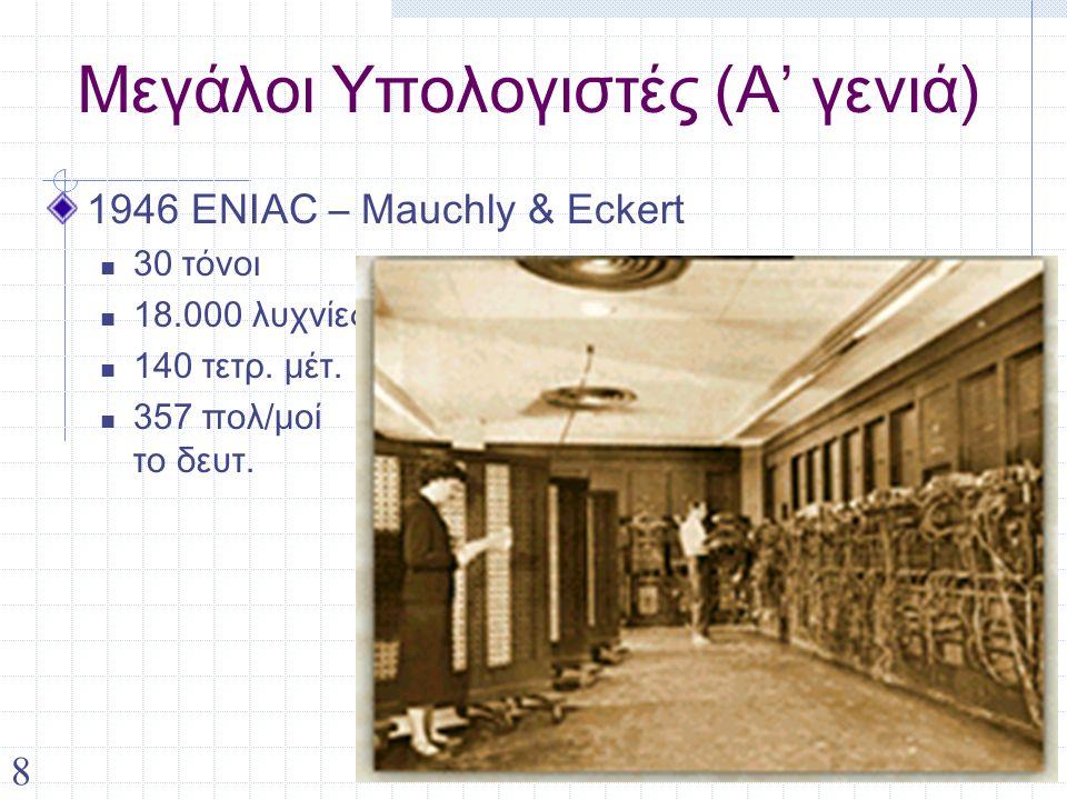 8 Μεγάλοι Υπολογιστές (Α' γενιά) 1946 ENIAC – Mauchly & Eckert 30 τόνοι 18.000 λυχνίες 140 τετρ. μέτ. 357 πολ/μοί το δευτ.