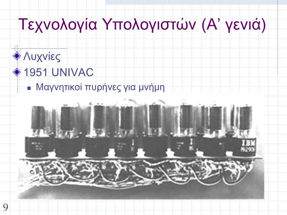 9 Τεχνολογία Υπολογιστών (Α' γενιά) Λυχνίες 1951 UNIVAC Μαγνητικοί πυρήνες για μνήμη