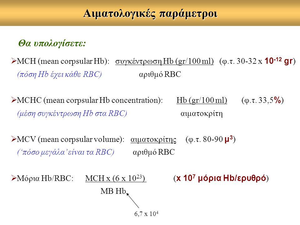 Αιματολογικές παράμετροι Θα υπολογίσετε:  MCΗ (mean corpsular Hb): συγκέντρωση Hb (gr/100 ml) (φ.τ. 30-32 x 10 -12 gr ) (πόση Hb έχει κάθε RBC) αριθμ